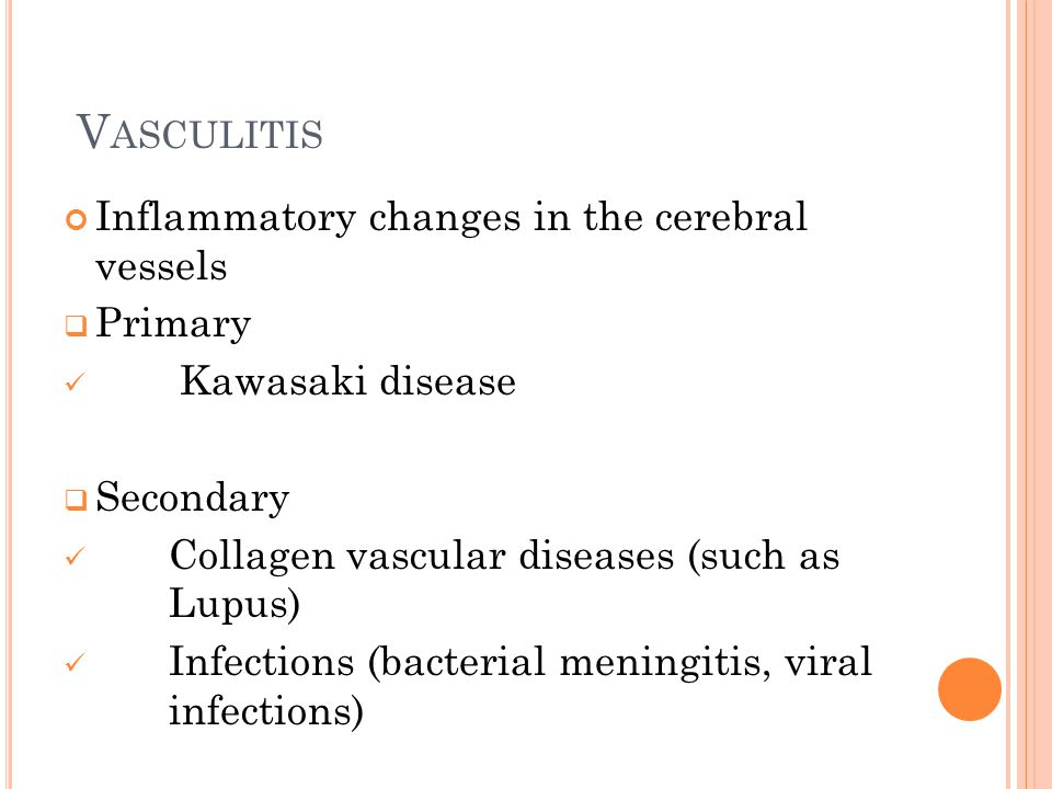 V ASCULITIS Inflammatory changes in the cerebral vessels  Primary Kawasaki disease  Secondary Collagen vascular diseases (such as Lupus) Infections