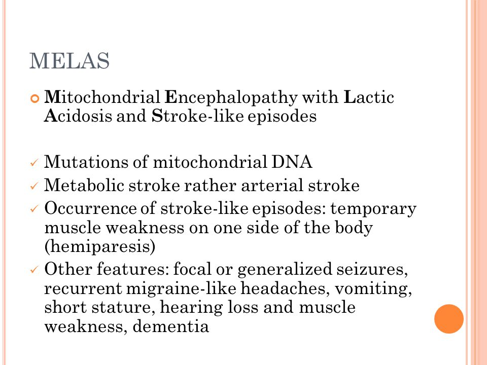 MELAS M itochondrial E ncephalopathy with L actic A cidosis and S troke-like episodes Mutations of mitochondrial DNA Metabolic stroke rather arterial