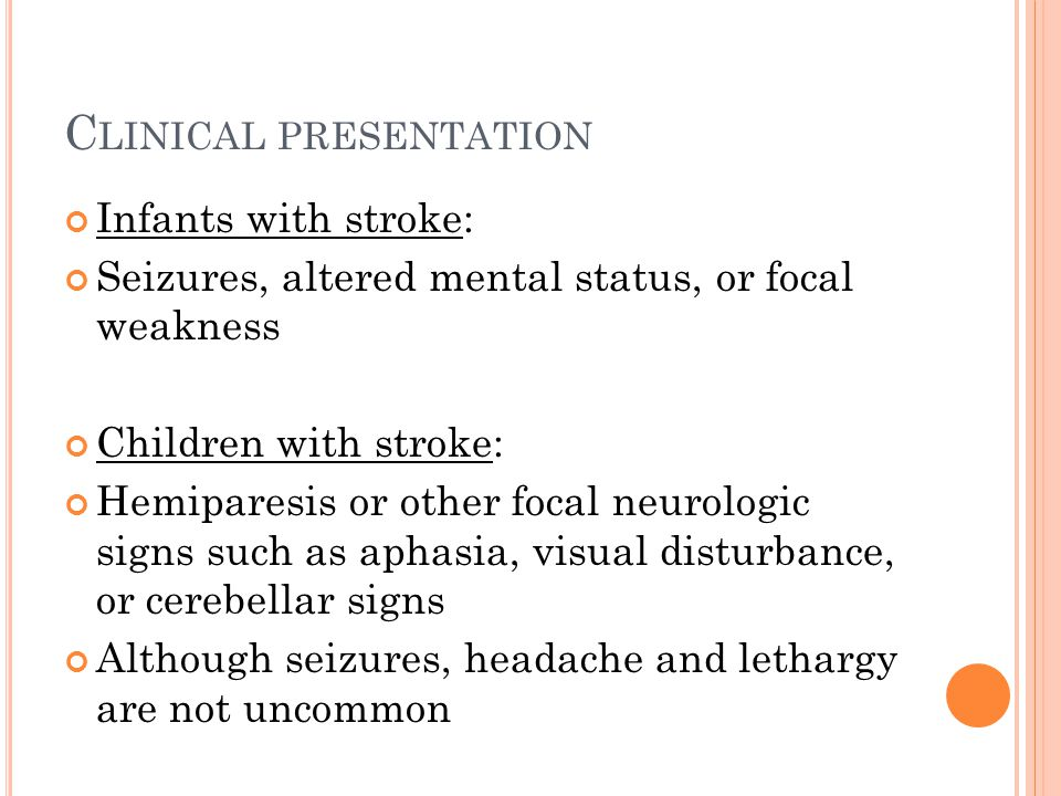 C LINICAL PRESENTATION Infants with stroke: Seizures, altered mental status, or focal weakness Children with stroke: Hemiparesis or other focal neurol