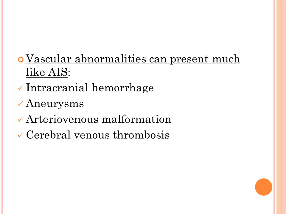 Vascular abnormalities can present much like AIS: Intracranial hemorrhage Aneurysms Arteriovenous malformation Cerebral venous thrombosis