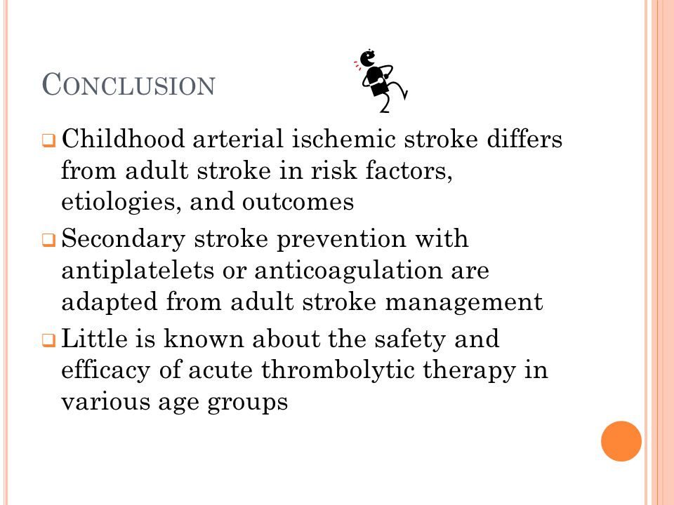 C ONCLUSION  Childhood arterial ischemic stroke differs from adult stroke in risk factors, etiologies, and outcomes  Secondary stroke prevention wit