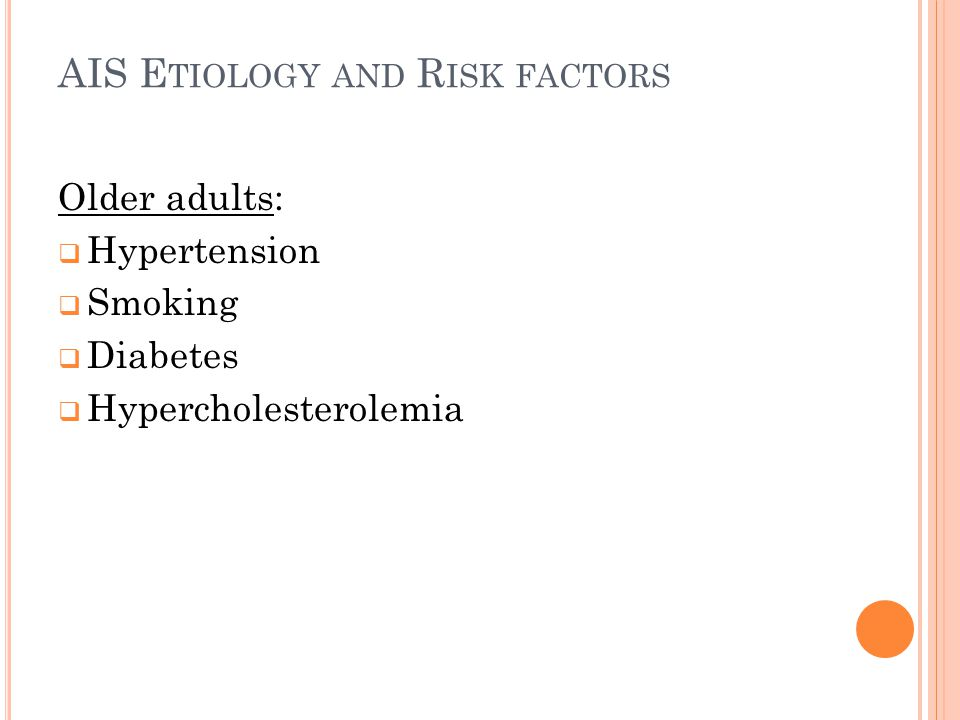 AIS E TIOLOGY AND R ISK FACTORS Older adults:  Hypertension  Smoking  Diabetes  Hypercholesterolemia
