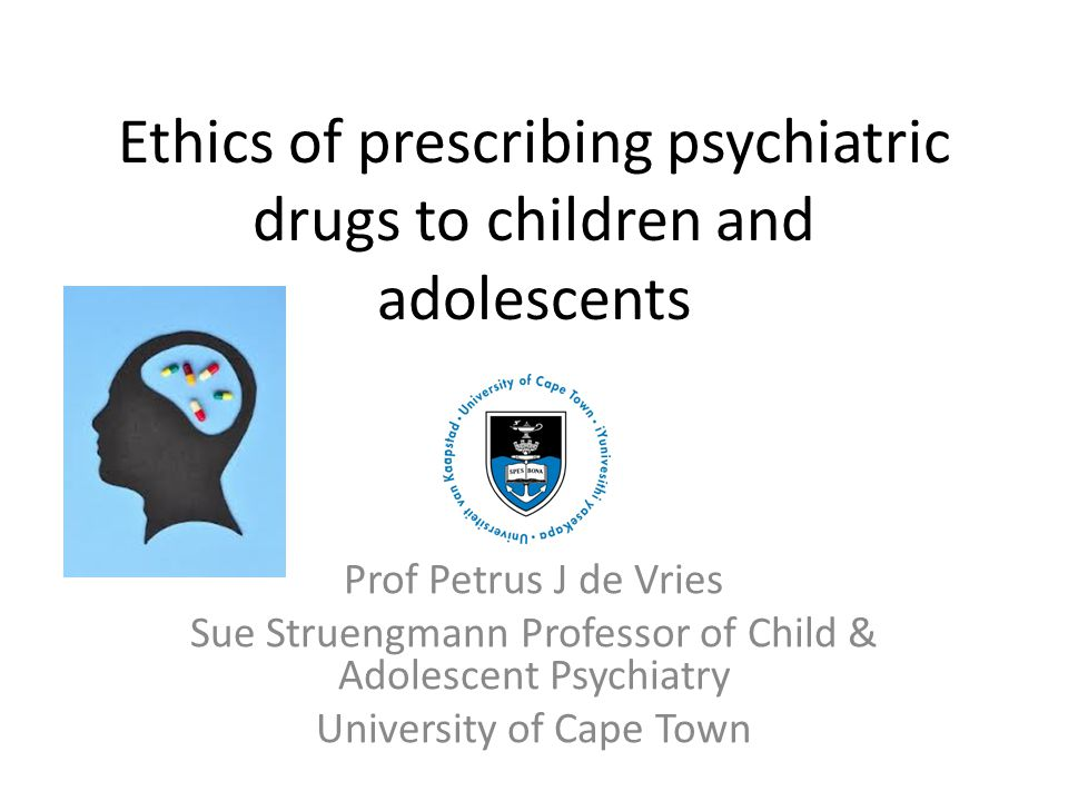 Ethics of prescribing psychiatric drugs to children and adolescents Prof Petrus J de Vries Sue Struengmann Professor of Child & Adolescent Psychiatry University of Cape Town