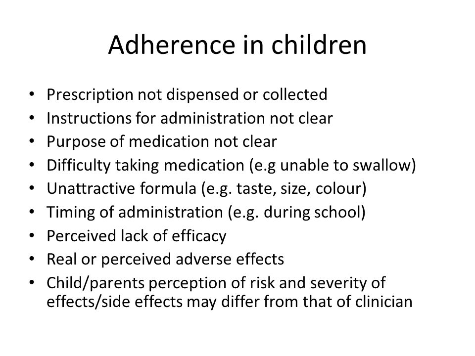 Adherence in children Prescription not dispensed or collected Instructions for administration not clear Purpose of medication not clear Difficulty taking medication (e.g unable to swallow) Unattractive formula (e.g.