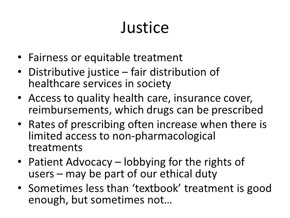Justice Fairness or equitable treatment Distributive justice – fair distribution of healthcare services in society Access to quality health care, insurance cover, reimbursements, which drugs can be prescribed Rates of prescribing often increase when there is limited access to non-pharmacological treatments Patient Advocacy – lobbying for the rights of users – may be part of our ethical duty Sometimes less than 'textbook' treatment is good enough, but sometimes not…
