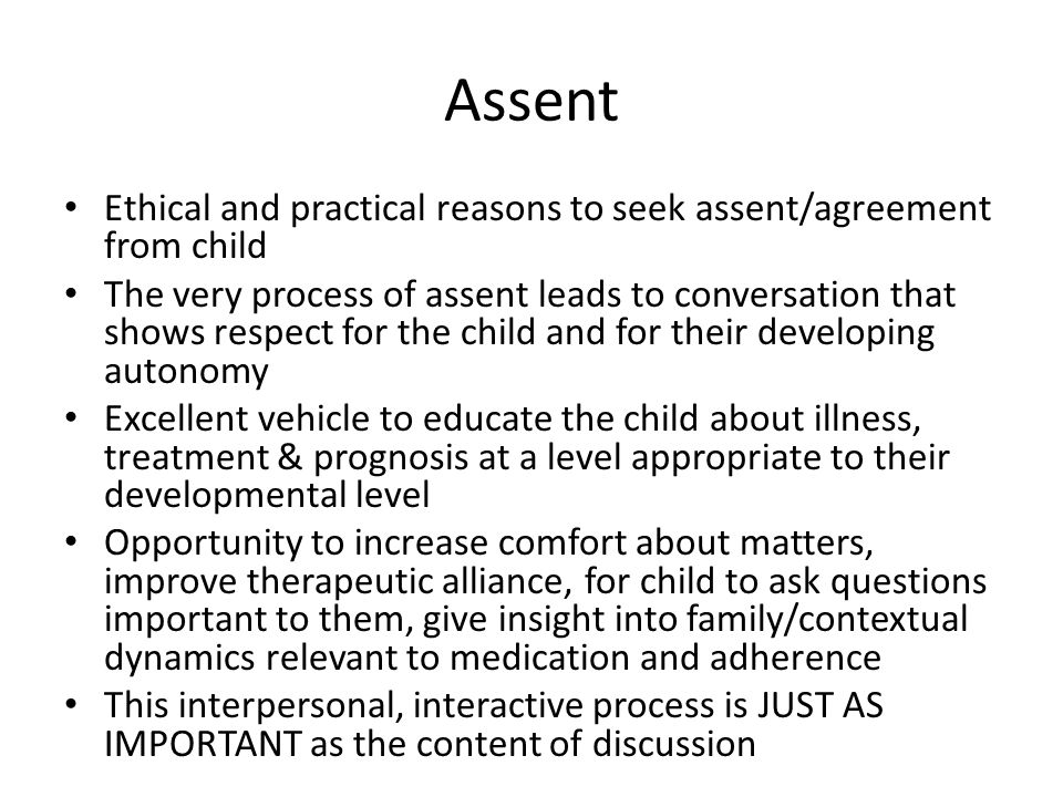 Assent Ethical and practical reasons to seek assent/agreement from child The very process of assent leads to conversation that shows respect for the child and for their developing autonomy Excellent vehicle to educate the child about illness, treatment & prognosis at a level appropriate to their developmental level Opportunity to increase comfort about matters, improve therapeutic alliance, for child to ask questions important to them, give insight into family/contextual dynamics relevant to medication and adherence This interpersonal, interactive process is JUST AS IMPORTANT as the content of discussion
