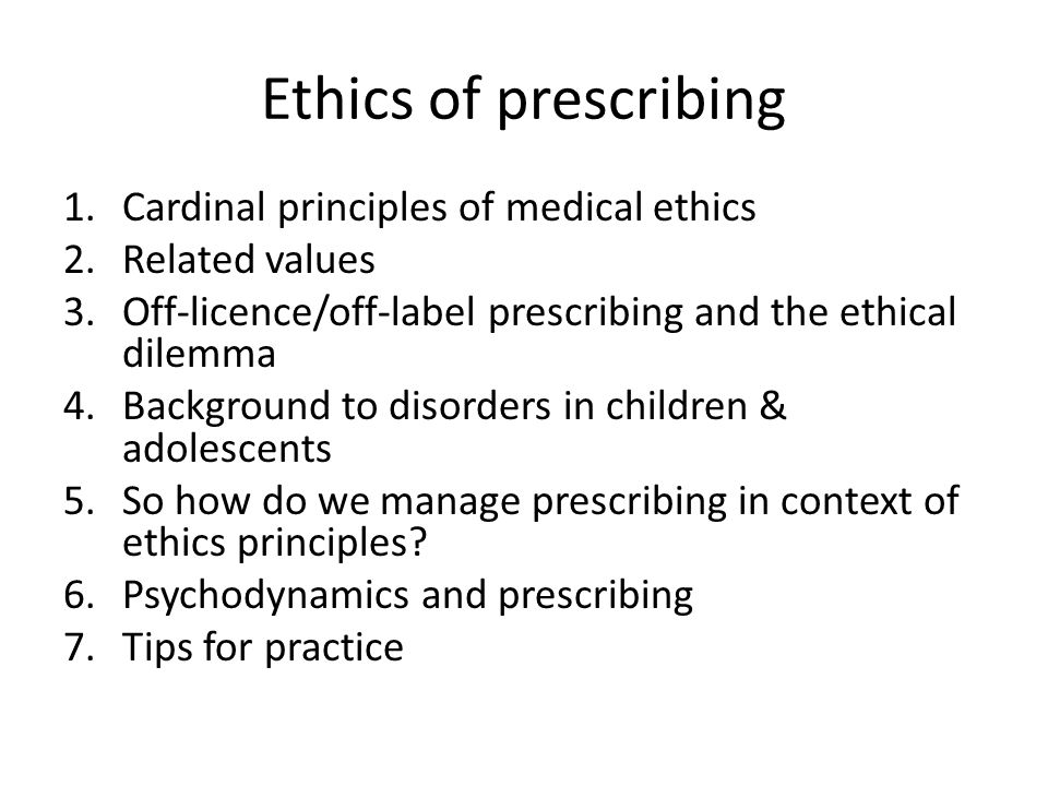 Ethics of prescribing 1.Cardinal principles of medical ethics 2.Related values 3.Off-licence/off-label prescribing and the ethical dilemma 4.Background to disorders in children & adolescents 5.So how do we manage prescribing in context of ethics principles.