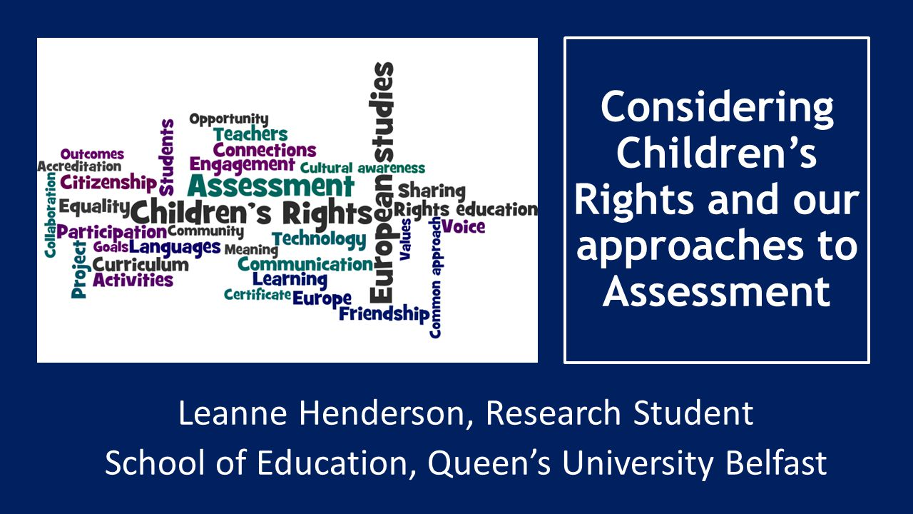 Considering Children's Rights and our approaches to Assessment Leanne Henderson, Research Student School of Education, Queen's University Belfast