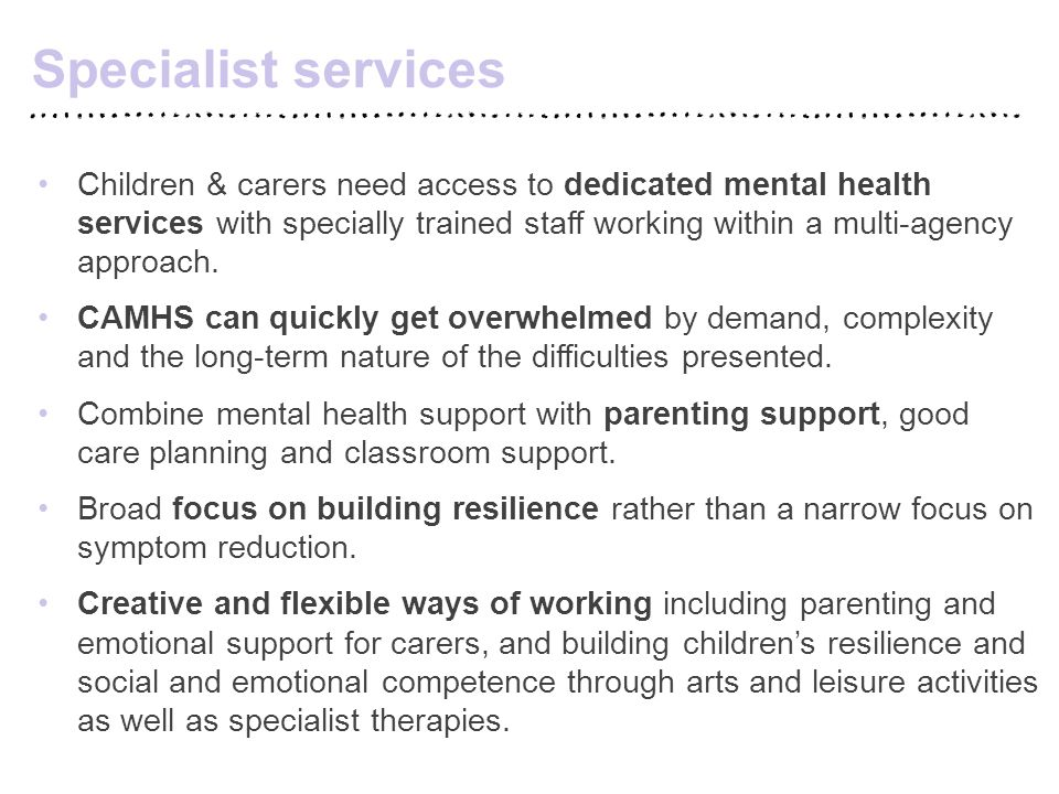 Specialist services Children & carers need access to dedicated mental health services with specially trained staff working within a multi-agency appro