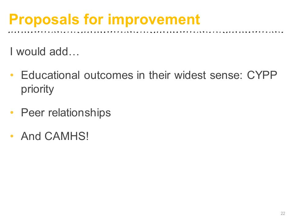 I would add… Educational outcomes in their widest sense: CYPP priority Peer relationships And CAMHS! 22 Proposals for improvement