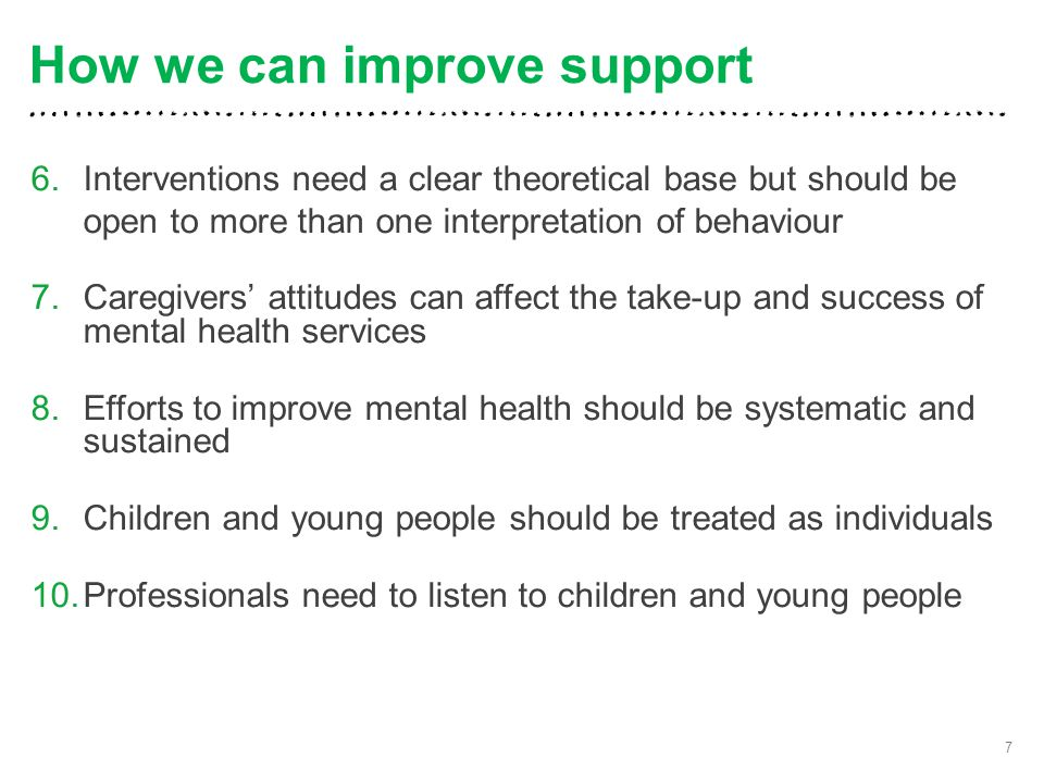 6.Interventions need a clear theoretical base but should be open to more than one interpretation of behaviour 7.Caregivers' attitudes can affect the take-up and success of mental health services 8.Efforts to improve mental health should be systematic and sustained 9.Children and young people should be treated as individuals 10.Professionals need to listen to children and young people 7 How we can improve support