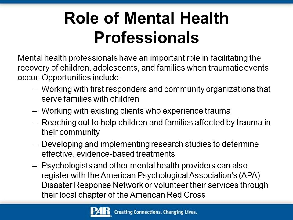 Role of Mental Health Professionals Mental health professionals have an important role in facilitating the recovery of children, adolescents, and fami