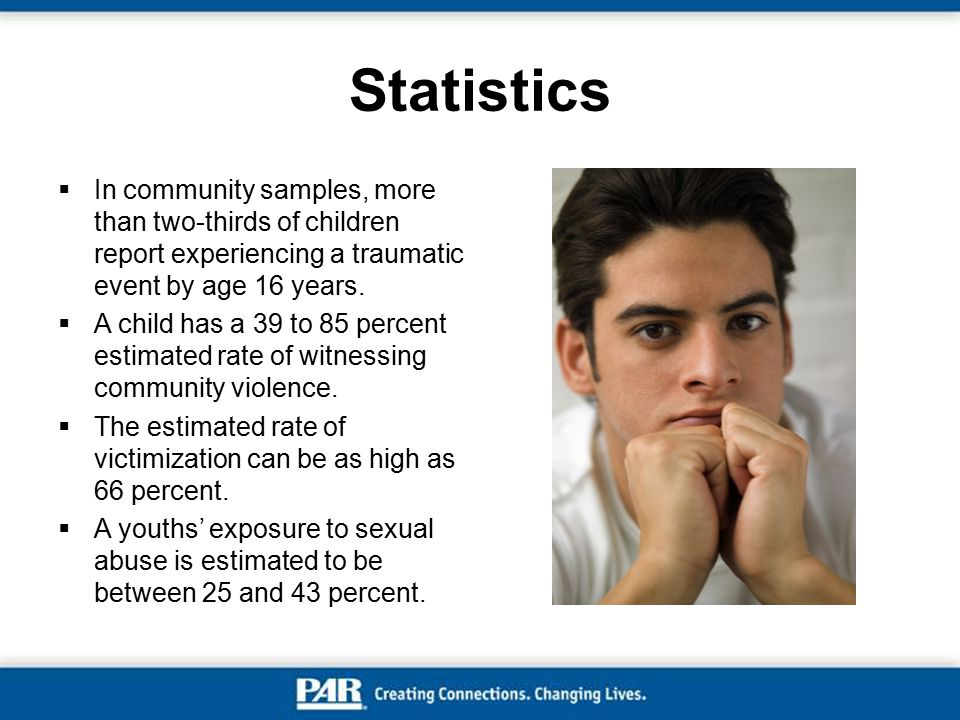 Statistics  In community samples, more than two-thirds of children report experiencing a traumatic event by age 16 years.  A child has a 39 to 85 pe