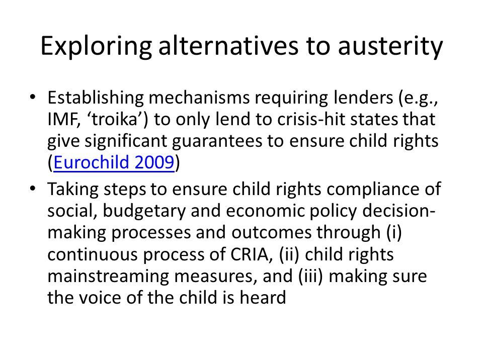 Exploring alternatives to austerity Establishing mechanisms requiring lenders (e.g., IMF, 'troika') to only lend to crisis-hit states that give significant guarantees to ensure child rights (Eurochild 2009)Eurochild 2009 Taking steps to ensure child rights compliance of social, budgetary and economic policy decision- making processes and outcomes through (i) continuous process of CRIA, (ii) child rights mainstreaming measures, and (iii) making sure the voice of the child is heard