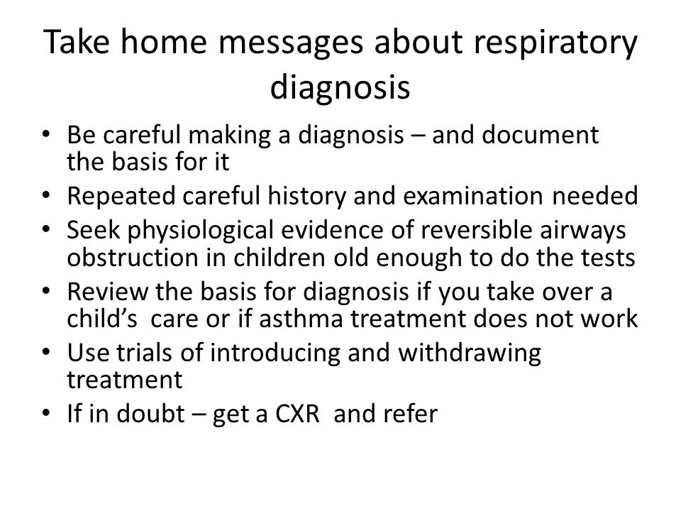 Take home messages about respiratory diagnosis Be careful making a diagnosis – and document the basis for it Repeated careful history and examination needed Seek physiological evidence of reversible airways obstruction in children old enough to do the tests Review the basis for diagnosis if you take over a child's care or if asthma treatment does not work Use trials of introducing and withdrawing treatment If in doubt – get a CXR and refer