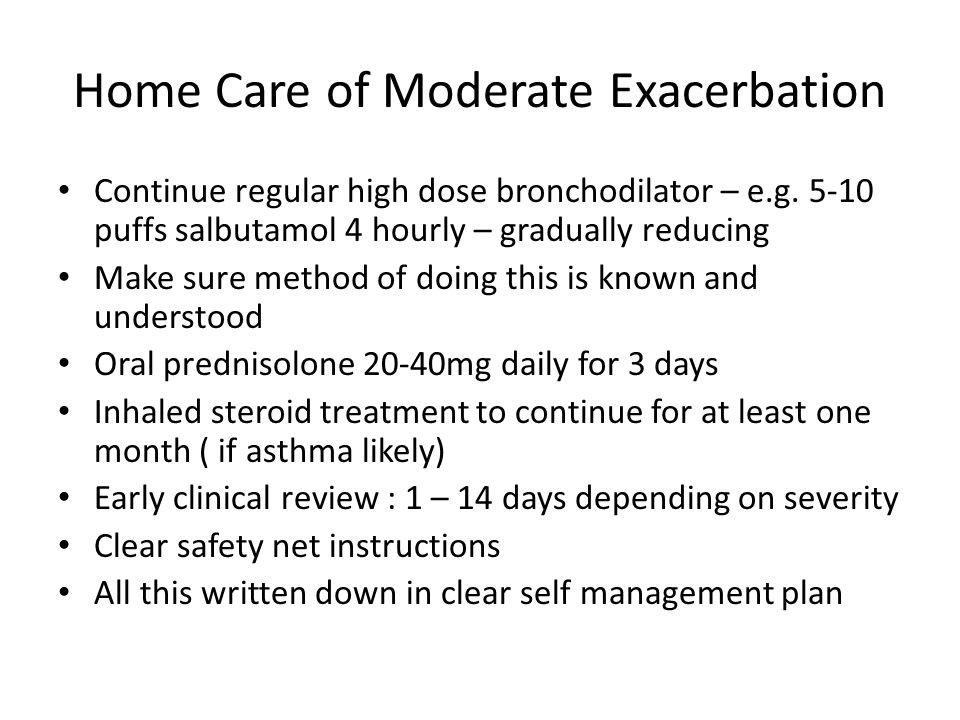 Home Care of Moderate Exacerbation Continue regular high dose bronchodilator – e.g.