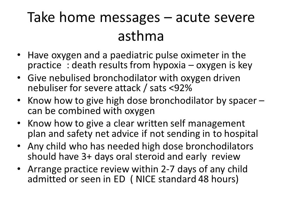 Take home messages – acute severe asthma Have oxygen and a paediatric pulse oximeter in the practice : death results from hypoxia – oxygen is key Give nebulised bronchodilator with oxygen driven nebuliser for severe attack / sats <92% Know how to give high dose bronchodilator by spacer – can be combined with oxygen Know how to give a clear written self management plan and safety net advice if not sending in to hospital Any child who has needed high dose bronchodilators should have 3+ days oral steroid and early review Arrange practice review within 2-7 days of any child admitted or seen in ED ( NICE standard 48 hours)