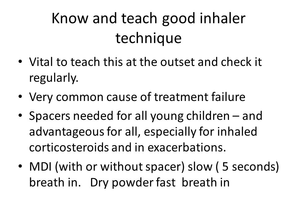 Know and teach good inhaler technique Vital to teach this at the outset and check it regularly.