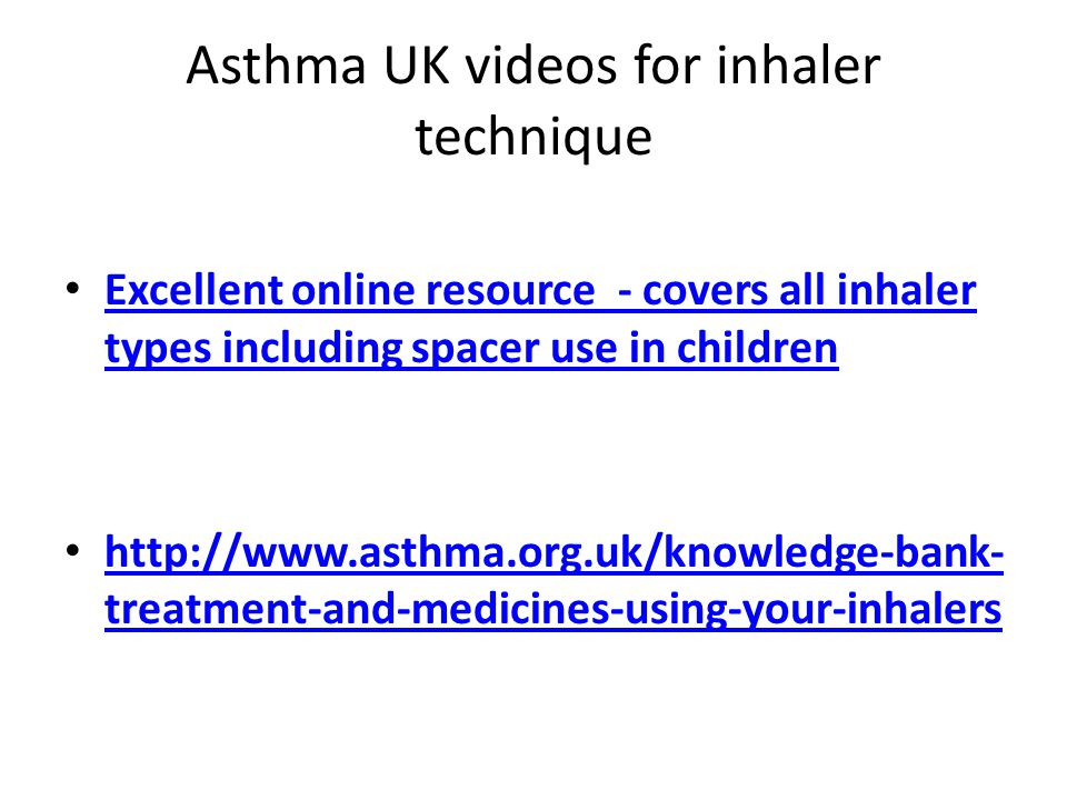 Asthma UK videos for inhaler technique Excellent online resource - covers all inhaler types including spacer use in children Excellent online resource - covers all inhaler types including spacer use in children http://www.asthma.org.uk/knowledge-bank- treatment-and-medicines-using-your-inhalers http://www.asthma.org.uk/knowledge-bank- treatment-and-medicines-using-your-inhalers