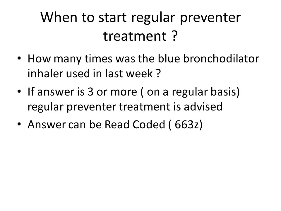 When to start regular preventer treatment .