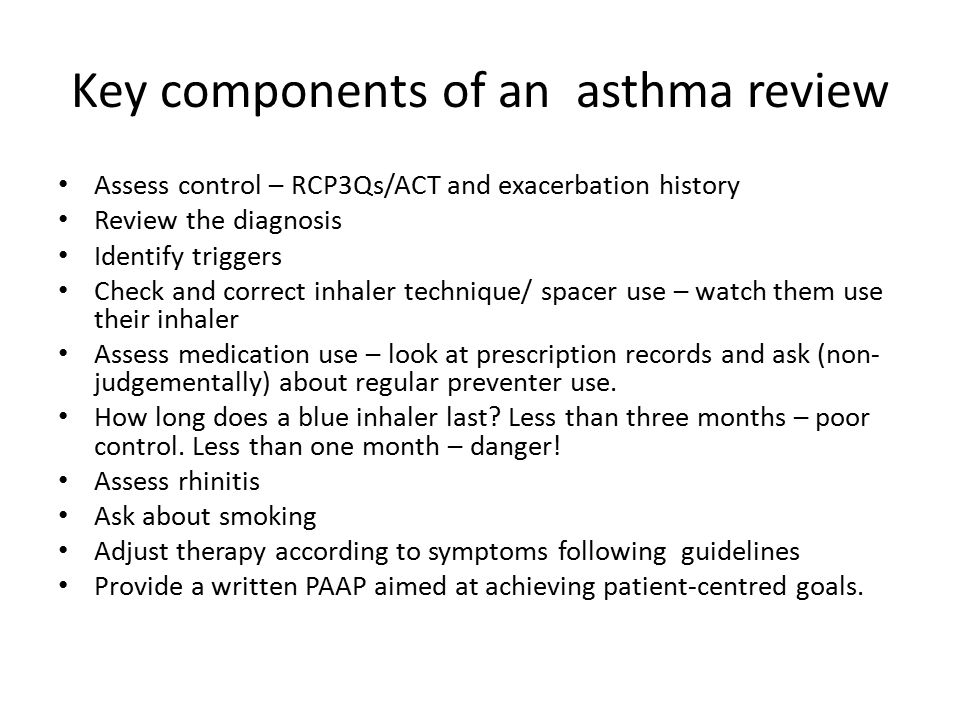 Key components of an asthma review Assess control – RCP3Qs/ACT and exacerbation history Review the diagnosis Identify triggers Check and correct inhaler technique/ spacer use – watch them use their inhaler Assess medication use – look at prescription records and ask (non- judgementally) about regular preventer use.