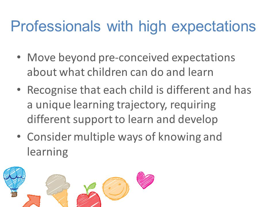 Professionals with high expectations Move beyond pre-conceived expectations about what children can do and learn Recognise that each child is different and has a unique learning trajectory, requiring different support to learn and develop Consider multiple ways of knowing and learning