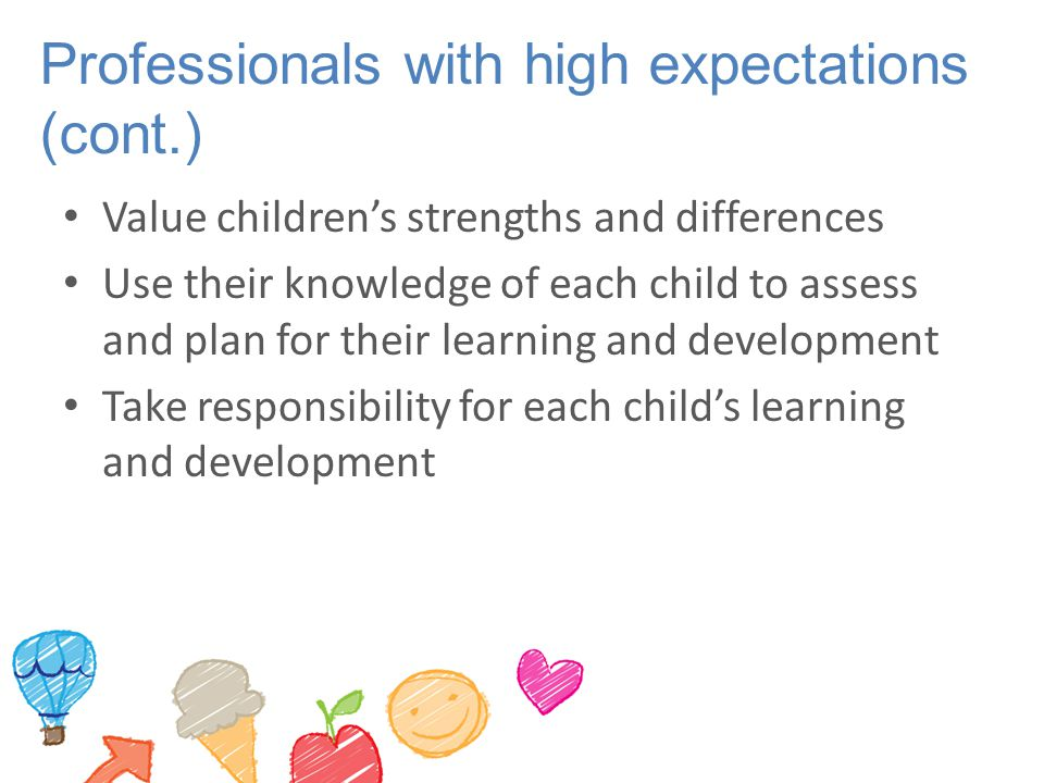 Professionals with high expectations (cont.) Value children's strengths and differences Use their knowledge of each child to assess and plan for their learning and development Take responsibility for each child's learning and development