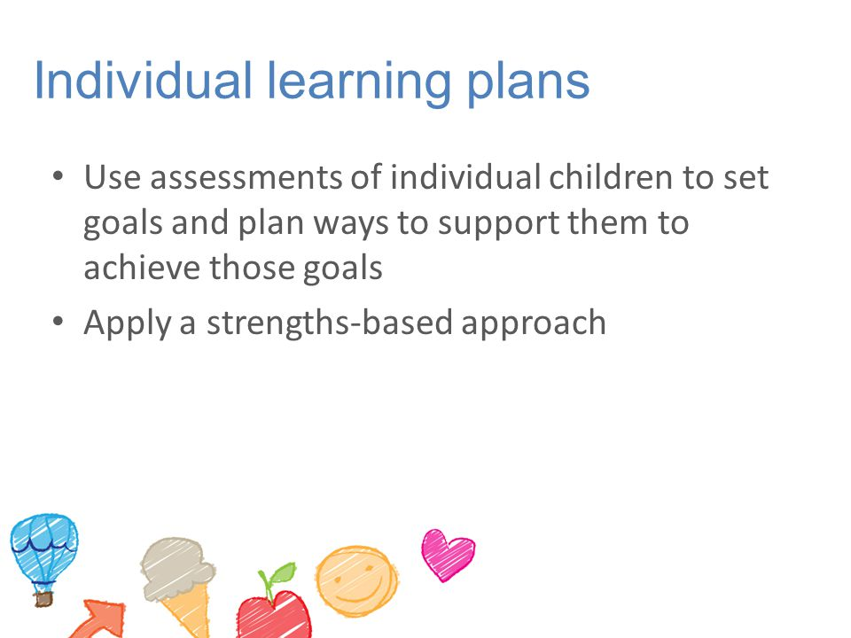 Individual learning plans Use assessments of individual children to set goals and plan ways to support them to achieve those goals Apply a strengths-based approach