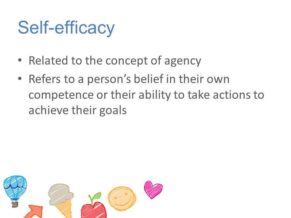 Self-efficacy Related to the concept of agency Refers to a person's belief in their own competence or their ability to take actions to achieve their goals