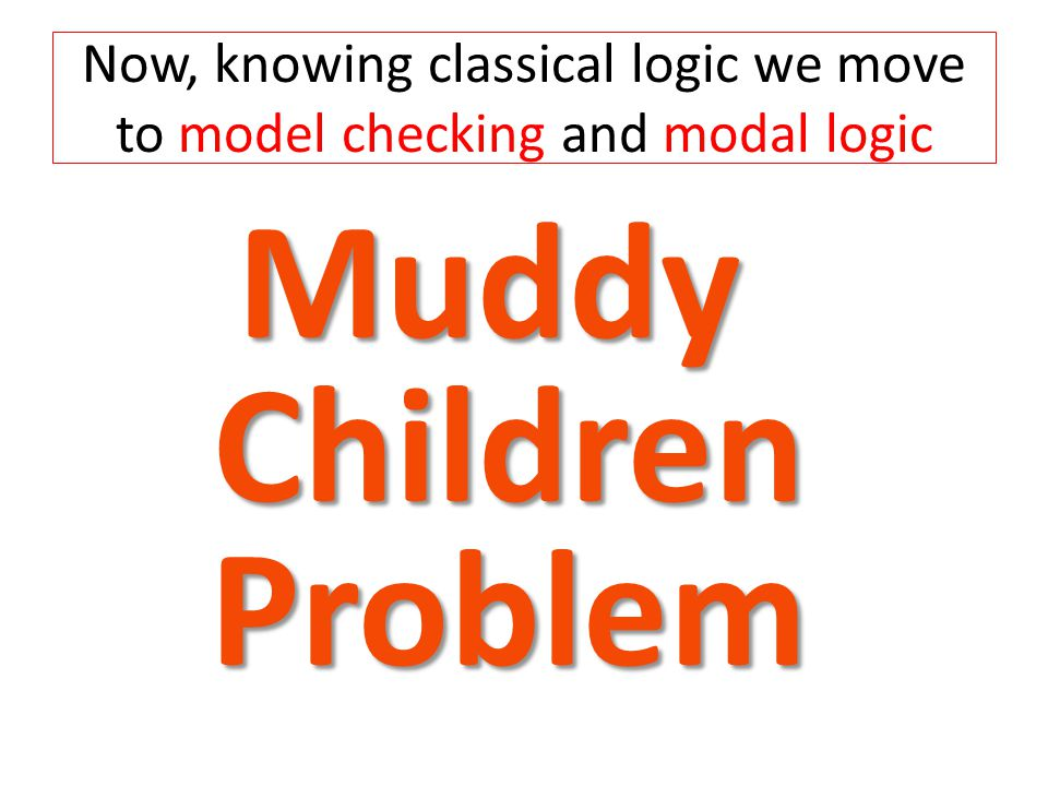 Muddy 1 Muddy 2 Muddy 3 Child 1 shouts I am muddy Child 2 shouts I am muddy Child 3 shouts I am muddy No Child shouted 1 2 3 Child 1 shouts I am muddy Child 2 shouts I am muddy Child 3 shouts I am muddy exor No Child shouted Homework 1: Complete this diagram for Muddy Children Homework 2: Draw State Machine Diagram for a Model for Muddy Children