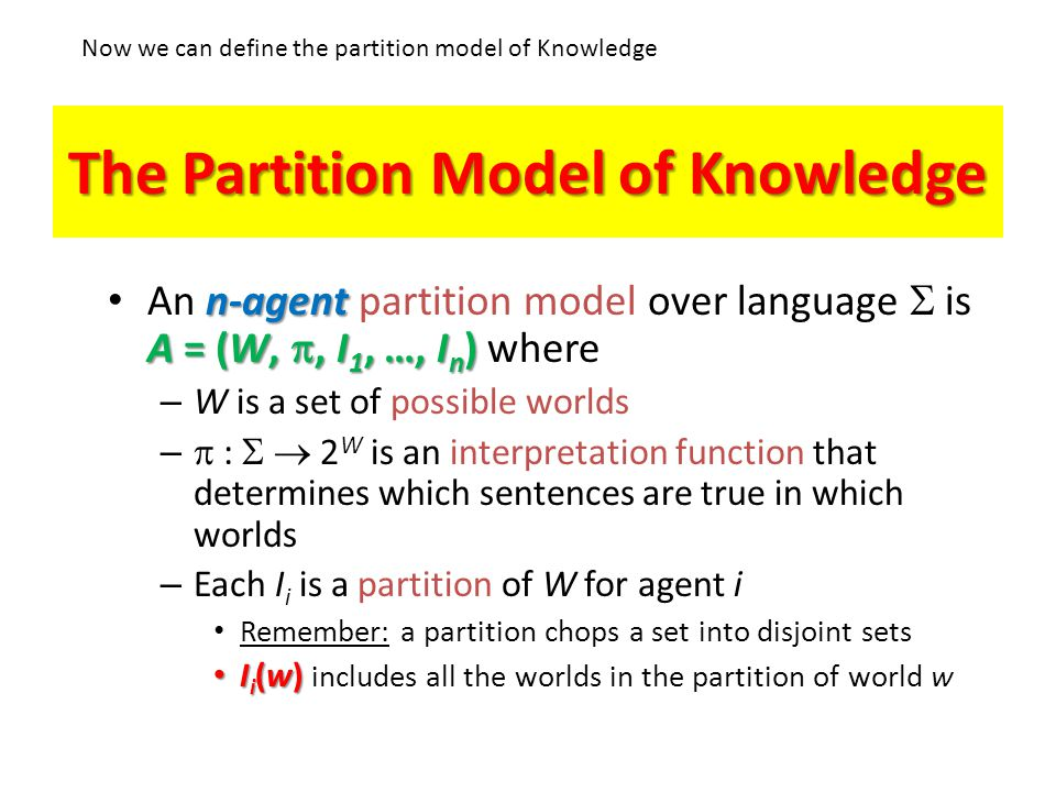 The Partition Model of Knowledge n-agent A = (W, , I 1, …, I n ) An n-agent partition model over language  is A = (W, , I 1, …, I n ) where – W is a set of possible worlds –  :  2 W is an interpretation function that determines which sentences are true in which worlds – Each I i is a partition of W for agent i Remember: a partition chops a set into disjoint sets I i (w) I i (w) includes all the worlds in the partition of world w Now we can define the partition model of Knowledge