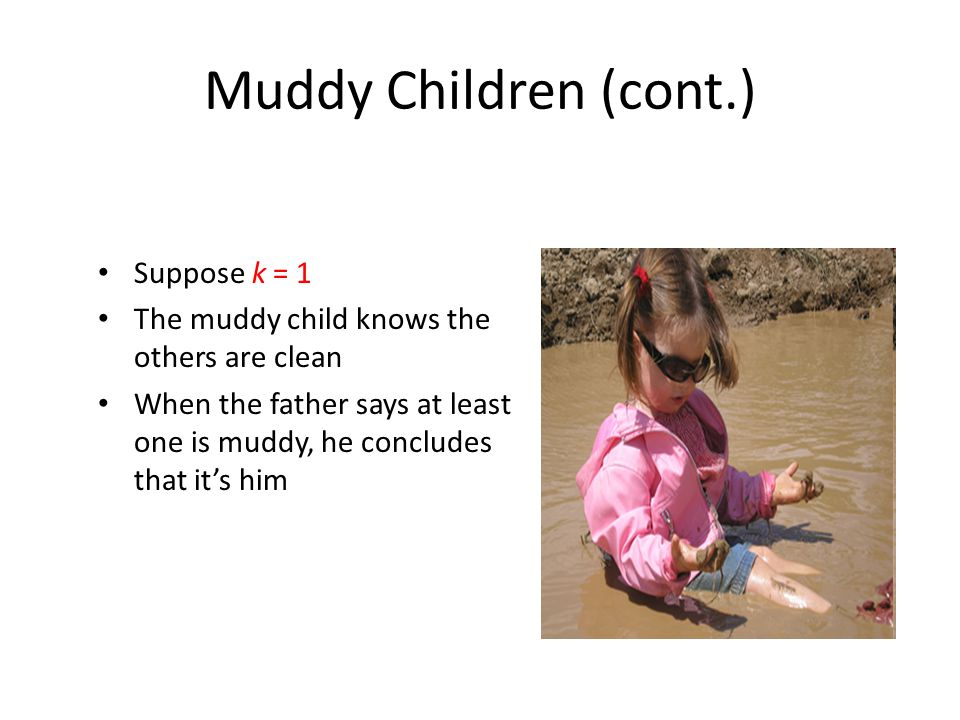 Muddy Children (cont.) Suppose k = 1 The muddy child knows the others are clean When the father says at least one is muddy, he concludes that it's him