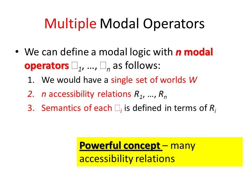 Multiple Modal Operators n modal operators We can define a modal logic with n modal operators  1, …,  n as follows: 1.We would have a single set of worlds W 2.n accessibility relations R 1, …, R n 3.Semantics of each  i is defined in terms of R i Powerful concept Powerful concept – many accessibility relations