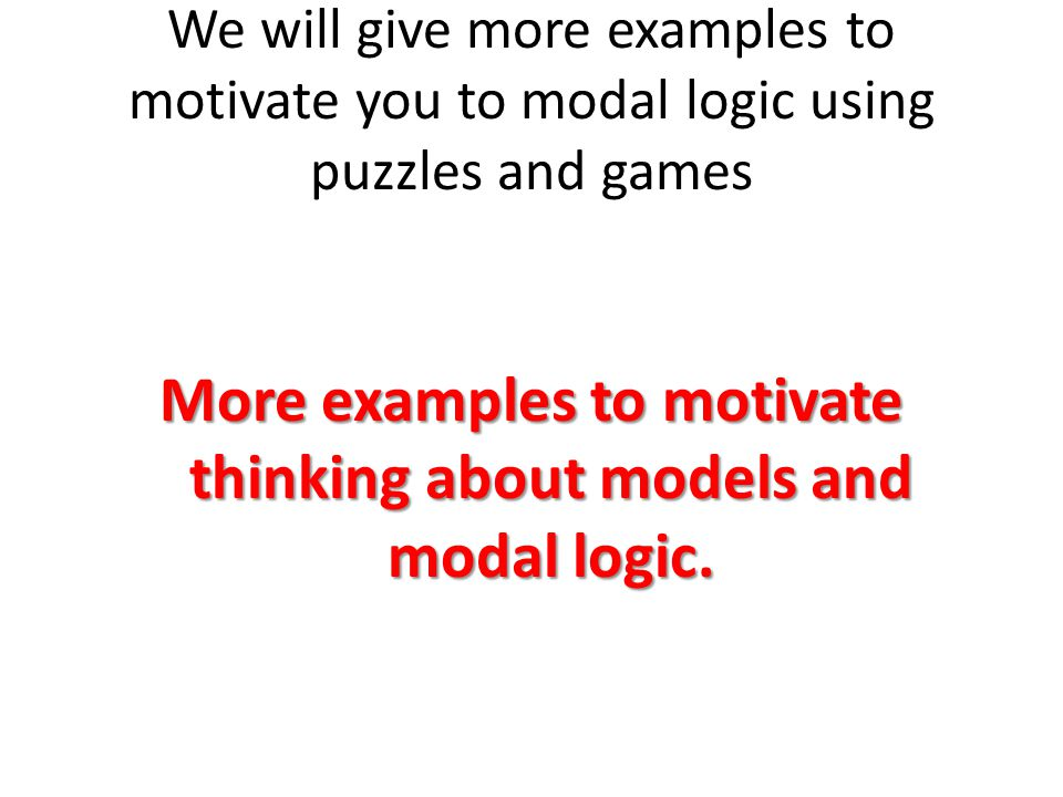 We will give more examples to motivate you to modal logic using puzzles and games More examples to motivate thinking about models and modal logic.