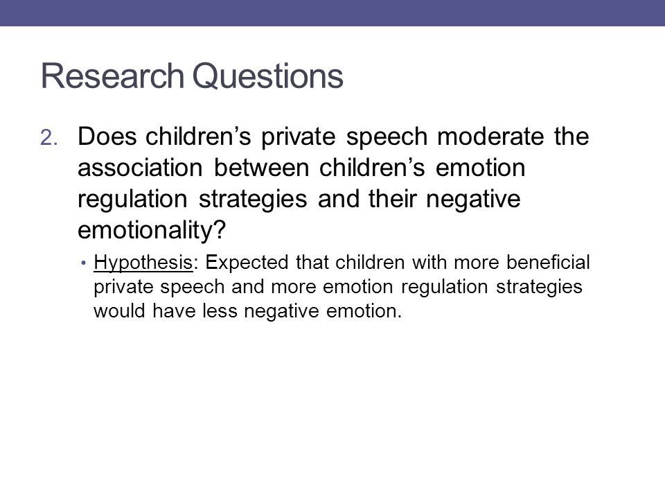 Research Questions 2. Does children's private speech moderate the association between children's emotion regulation strategies and their negative emot