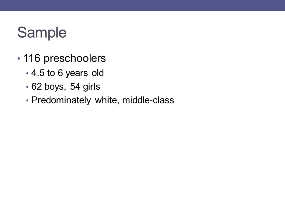 Sample 116 preschoolers 4.5 to 6 years old 62 boys, 54 girls Predominately white, middle-class