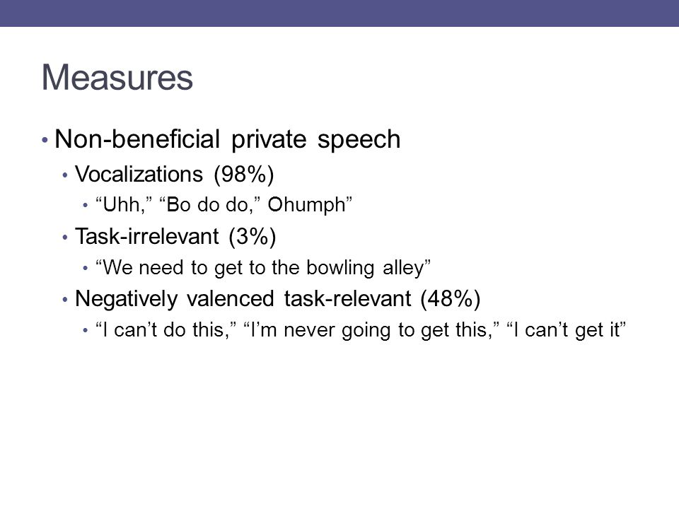 Measures Non-beneficial private speech Vocalizations (98%) Uhh, Bo do do, Ohumph Task-irrelevant (3%) We need to get to the bowling alley Negatively valenced task-relevant (48%) I can't do this, I'm never going to get this, I can't get it