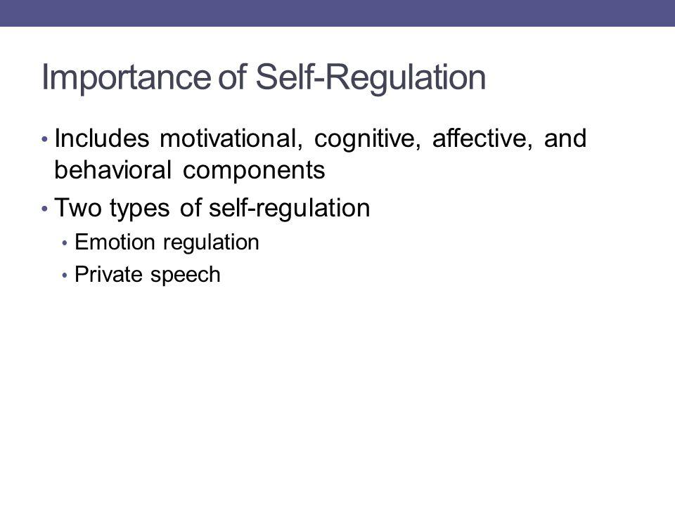 Importance of Self-Regulation Includes motivational, cognitive, affective, and behavioral components Two types of self-regulation Emotion regulation P