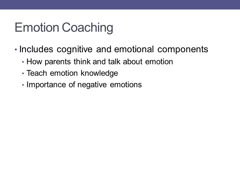 Emotion Coaching Includes cognitive and emotional components How parents think and talk about emotion Teach emotion knowledge Importance of negative e