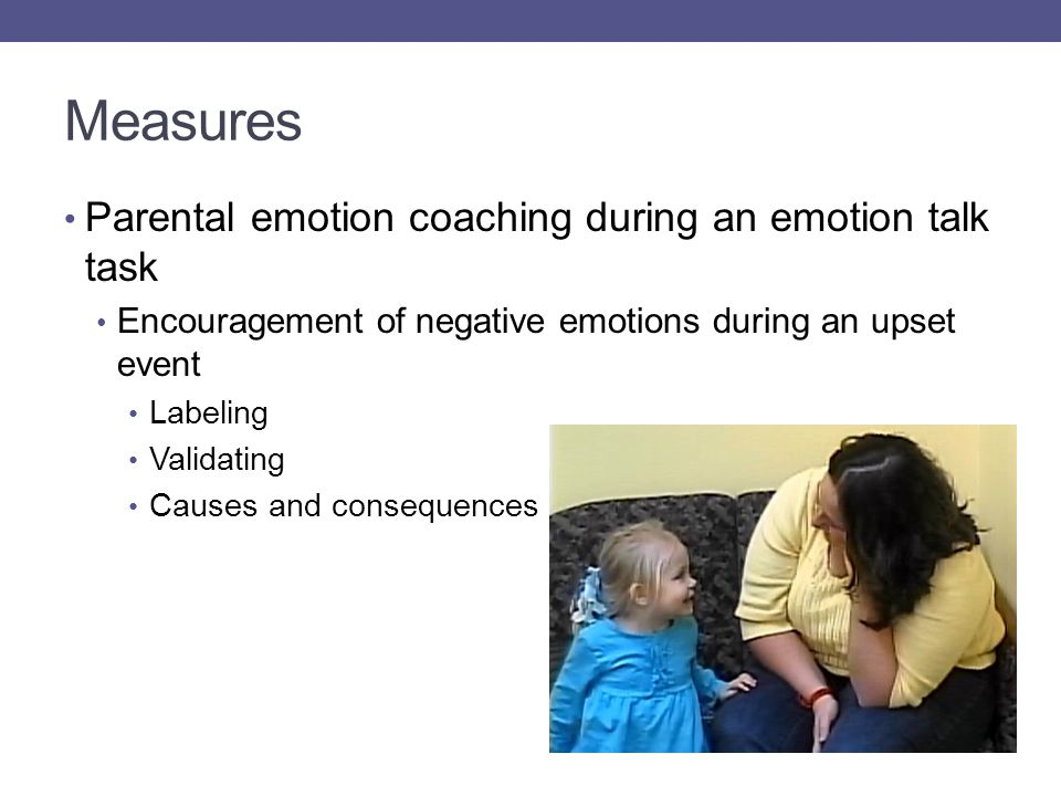 Measures Parental emotion coaching during an emotion talk task Encouragement of negative emotions during an upset event Labeling Validating Causes and consequences