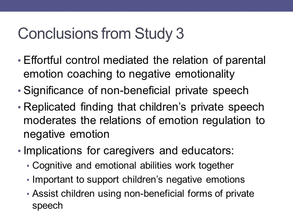 Conclusions from Study 3 Effortful control mediated the relation of parental emotion coaching to negative emotionality Significance of non-beneficial private speech Replicated finding that children's private speech moderates the relations of emotion regulation to negative emotion Implications for caregivers and educators: Cognitive and emotional abilities work together Important to support children's negative emotions Assist children using non-beneficial forms of private speech