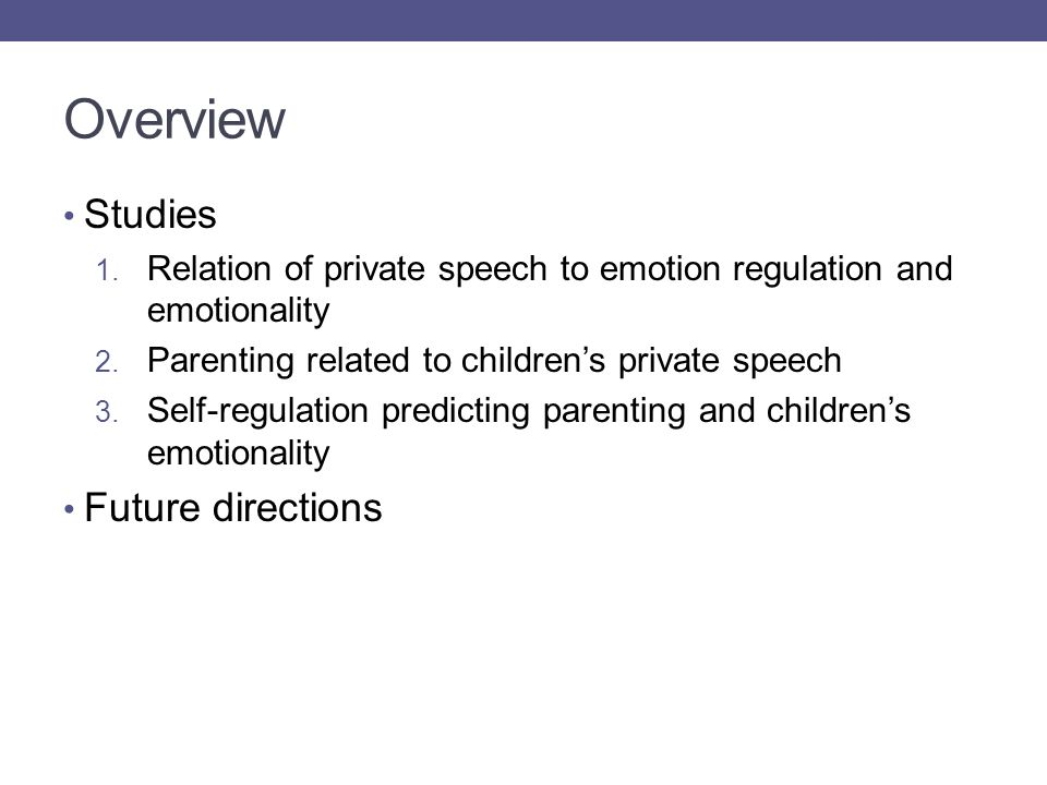 Overview Studies 1.Relation of private speech to emotion regulation and emotionality 2.