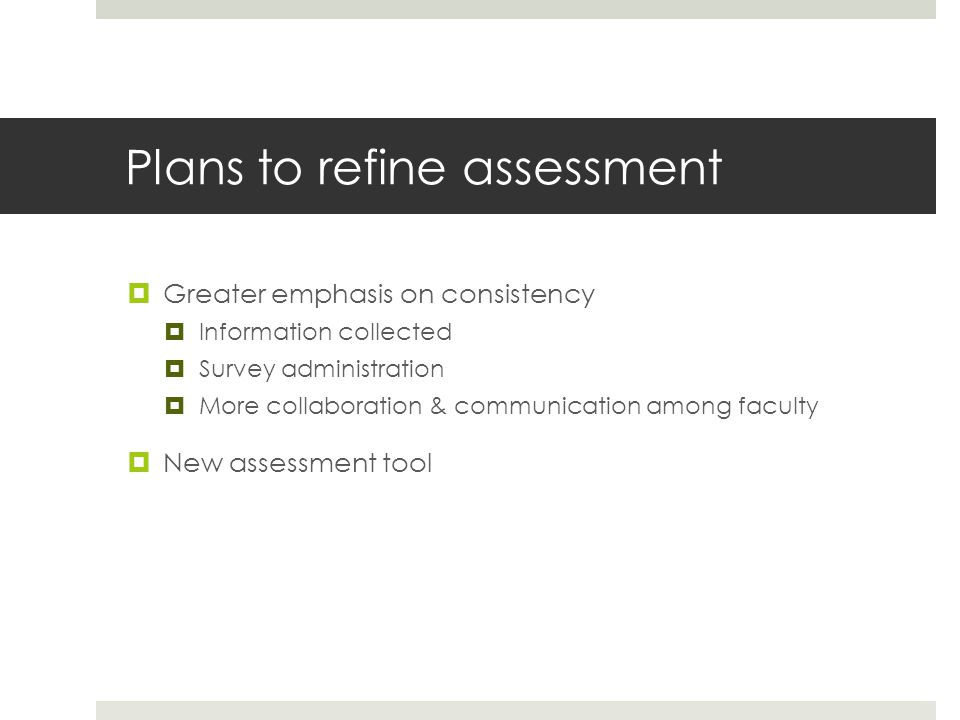 Plans to refine assessment  Greater emphasis on consistency  Information collected  Survey administration  More collaboration & communication among faculty  New assessment tool