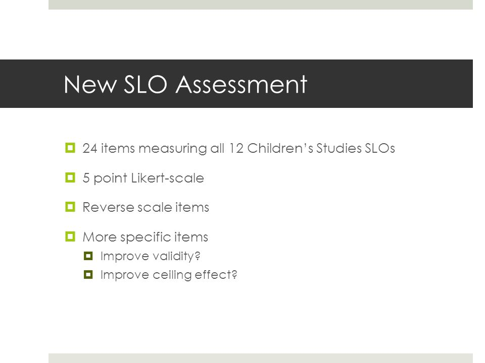 New SLO Assessment  24 items measuring all 12 Children's Studies SLOs  5 point Likert-scale  Reverse scale items  More specific items  Improve validity.
