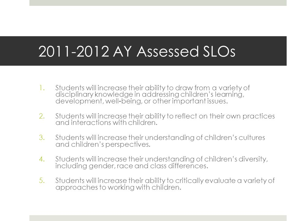 2011-2012 AY Assessed SLOs 1.Students will increase their ability to draw from a variety of disciplinary knowledge in addressing children's learning, development, well-being, or other important issues.