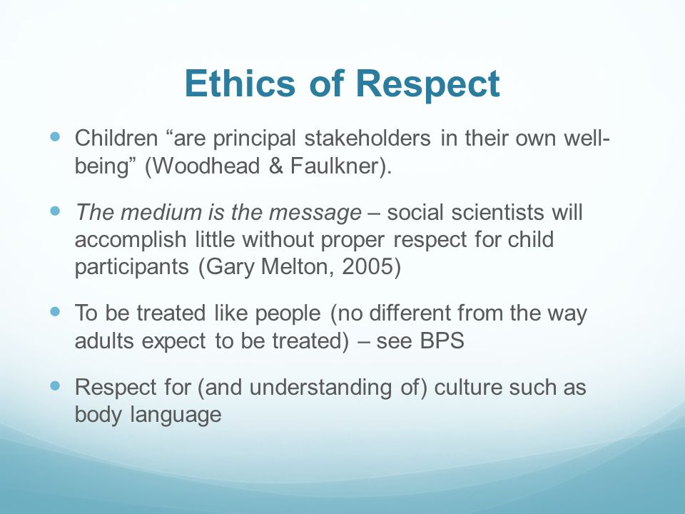 Ethics of Respect Children are principal stakeholders in their own well- being (Woodhead & Faulkner).