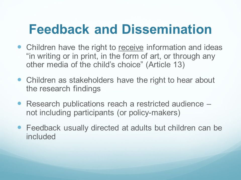 Feedback and Dissemination Children have the right to receive information and ideas in writing or in print, in the form of art, or through any other media of the child's choice (Article 13) Children as stakeholders have the right to hear about the research findings Research publications reach a restricted audience – not including participants (or policy-makers) Feedback usually directed at adults but children can be included