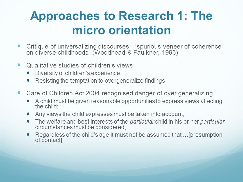 Approaches to Research 1: The micro orientation Critique of universalizing discourses - spurious veneer of coherence on diverse childhoods (Woodhead & Faulkner, 1996) Qualitative studies of children's views Diversity of children's experience Resisting the temptation to overgeneralize findings Care of Children Act 2004 recognised danger of over generalizing A child must be given reasonable opportunities to express views affecting the child; Any views the child expresses must be taken into account; The welfare and best interests of the particular child in his or her particular circumstances must be considered; Regardless of the child's age it must not be assumed that …[presumption of contact]