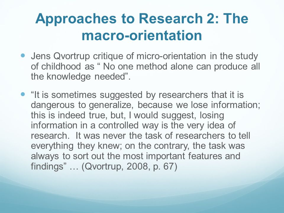 Approaches to Research 2: The macro-orientation Jens Qvortrup critique of micro-orientation in the study of childhood as No one method alone can produce all the knowledge needed .