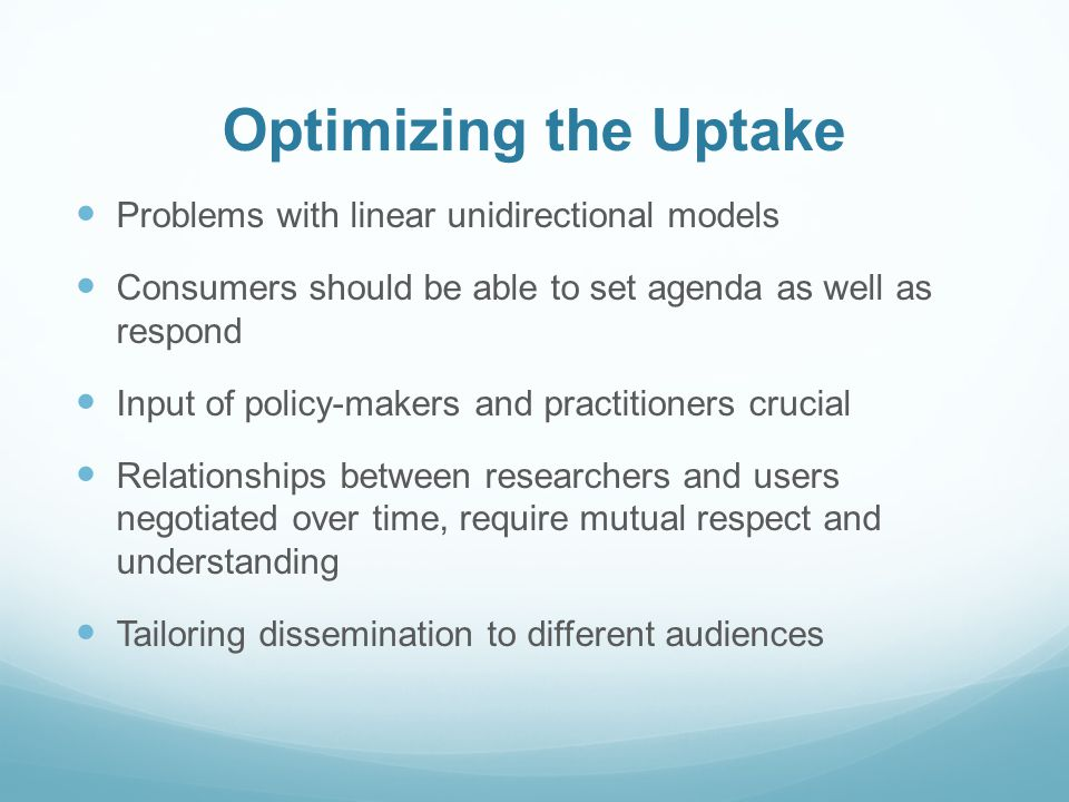 Optimizing the Uptake Problems with linear unidirectional models Consumers should be able to set agenda as well as respond Input of policy-makers and practitioners crucial Relationships between researchers and users negotiated over time, require mutual respect and understanding Tailoring dissemination to different audiences